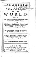 Pansebeia  Or  a View of All Religions in the World  with the Several Church governments from the Creation  Till These Times  Also Discovery of All Known Heresies in All Ages and Places  and Choise Observations and Reflections Throughout the Whole    By Alexander Ross  To which is Annexed  the Lives  Actions  and Ends of Certain Notorious Hereticks  With Their Effigies in Copper plates
