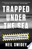 Trapped Under the Sea  : One Engineering Marvel, Five Men, and a Disaster Ten Miles Into the Darkness