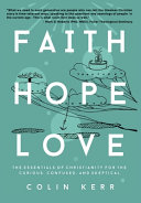 Faith Hope Love  The Essentials of Christianity for the Curious  Confused  and Skeptical