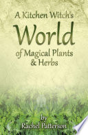 """A Kitchen Witch's World of Magical Herbs & Plants"" by Rachel Patterson"