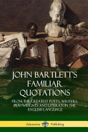 John Bartlett's Familiar Quotations: From the Greatest Poets, Writers, Playwrights and Literati in the English Language