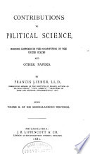 The Miscellaneous Writings of Francis Lieber  Contributions to political science  including lectures on the Constitution of the United States  and other papers