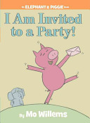 I Am Invited to a Party   An Elephant and Piggie Book