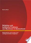 """Religi""""se und kulturelle Probleme von Muslimen in Deutschland: M""""glichkeiten und Irrwege einer uneingeschr""""nkten Integration"""