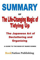 Summary of the Life Changing Magic of Tidying Up  The Japanese Art of Decluttering and Organizing  A Guide to the Book by Marie Kondo Book