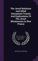 The Jesuit Relations and Allied Documents Travels and Explorations of the Jesuit Missionaries in New France