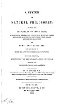 A System of Natural Philosophy  in which the Principles of Mechanics  Hydrostatics  Hydraulics  Pneumatics  Acoustics  Optics  Astronomy  Electricity  Magnetism  Steam Engine  and Electro magnetism  are Familiarly Explained