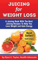 Juicing For Weight Loss A Juicing Book With The Best Juicing Recipes To Help You Lose Weight And Gain Energy
