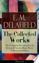 Collected Works of E. M. Delafield: The Complete Provincial Lady Series, 15 Novels, Short Story Collections & Plays (Illustrated)