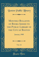 Monthly Bulletin Of Books Added To The Public Library Of The City Of Boston Vol 13