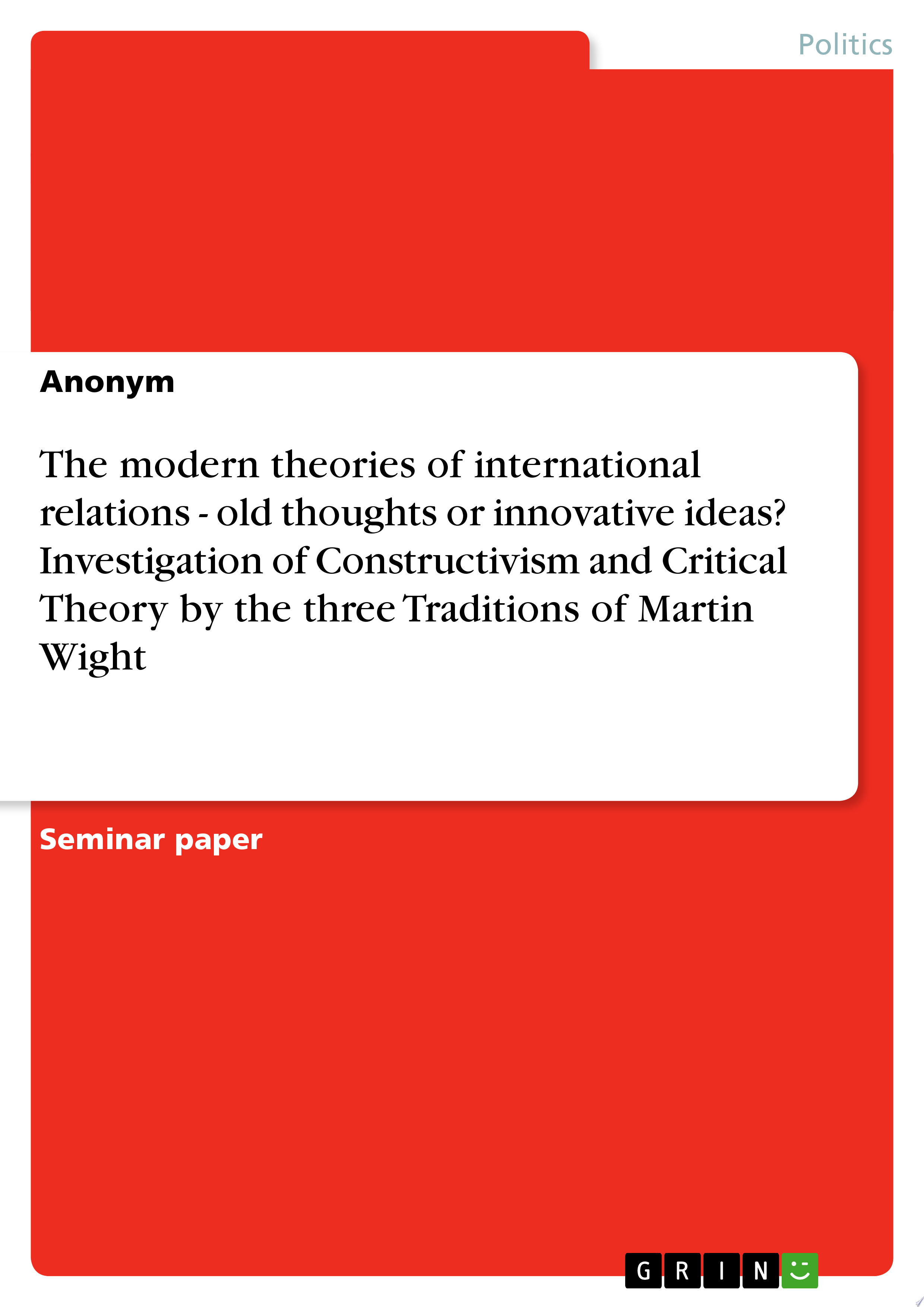 The modern theories of international relations   old thoughts or innovative ideas  Investigation of Constructivism and Critical Theory by the three Traditions of Martin Wight
