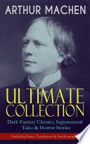 ARTHUR MACHEN Ultimate Collection: Dark Fantasy Classics, Supernatural Tales & Horror Stories (Including Essays, Translations & Autobiography)