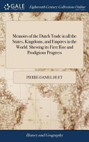Memoirs Of The Dutch Trade In All The States Kingdoms And Empires In The World Shewing Its First Rise And Prodigious Progress