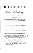 The History of the County of Cambridge  from the Earliest Account to the Present Time      Also a Particular Account of the Antient and Modern Cambridge  with the City of Ely  and the Several Parishes Therein  Likewise an Account of the Several Towns and Villages      By Edmund Carter