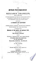 The Private Correspondence of Benjamin Franklin, LL.D, F.R.S., &c. Minister Plenipontentiary from the United States of America at the Court of France, and for the Treaty of Peace and Independence with Great Britain, &c. &c