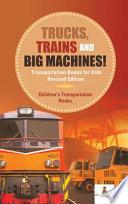 Trucks, Trains and Big Machines! Transportation Books for Kids Revised Edition   Children's Transportation Books