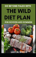 Go Beyond Paleo With The Wild Diet Plan For Novices And Dummies Book PDF