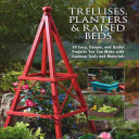 Trellises, Planters & Raised Beds: 50 Easy, Unique, and Useful ...
