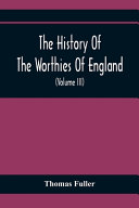 The History Of The Worthies Of England Containing Brief Notices Of The Most Celebrated Worthies Of England Who Have Flourished Since The Time Of Fuller With Explanatory Notes And Copious Indexes Volume Iii