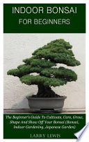 Indoor Bonsai for Beginners: The Beginner's Guide to Cultivate, Care, Grow, Shape, and Show Off Your Bonsai (Bonsai, Indoor Gardening, Japanese Gar