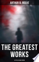 The Greatest Works of Arthur B  Reeve   60 Titles in One Edition Book PDF