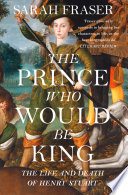 The Prince Who Would Be King  The Life and Death of Henry Stuart