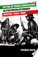 Myths Of Demilitarization In Postrevolutionary Mexico 1920 1960 Book PDF