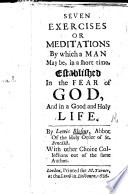 Seven Exercises or Meditations by which a man may be  in a short time  established in the fear of God  and in a good and holy life     With other choice collections out of the same author