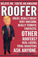 Funny Trump Journal   Believe Me  You re an Amazing Roofer Great  Really Great  Very Awesome  Fantastic  Other Roofers  Total Disasters  Ask Anyone