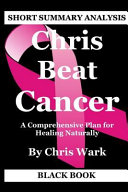 Short Summary Analysis  Chris Beat Cancer  A Comprehensive Plan for Healing Naturally