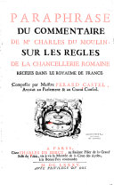 Paraphrase du Commentaire de Me Charles Du Moulin sur les règles de la chancellerie romaine receues dans le royaume de France, composée par Maitre Pérard-Castel,...