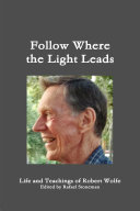 Follow Where the Light Leads   Life and Teachings of Robert Wolfe