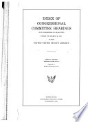 Index Of Congressional Committee Hearings Not Confidential In Character Prior To March 4 1931 In The United States Senate Library