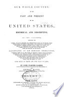 Our Whole Country, Or, The Past and Present of the United States, Historical and Descriptive  : In Two Volumes, Containing the General and Local Histories and Descriptions of Each of the States, Territories, Cities, and Towns of the Union; Also, Biographical Sketches of Distinguished Persons ... Illustrated by Six Hundred Engravings ...