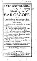 Baroscopologia; or, a discourse of the Baroscope, or Quicksilver Weather-Glass, etc