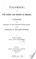 Taliesin  or  The bards and druids of Britain  A tr  of the remains of the earliest Welsh bards  and an examination of the bardic mysteries  by D W  Nash