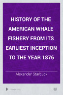 History of the American Whale Fishery from its Earliest Inception to the Year 1876