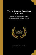 Thirty Years of American Finance  A Short Financial History of the Government and People of the Unit