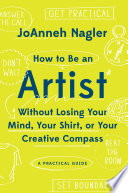 How to Be an Artist Without Losing Your Mind  Your Shirt  Or Your Creative Compass  A Practical Guide