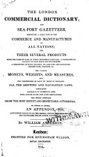 The London Commercial Dictionary  and Sea port Gazetteer  Exhibiting a Clear View of the Commerce and Manufactures of All Nations  and Their Several Products