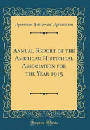 Annual Report Of The American Historical Association For The Year 1915 Classic Reprint