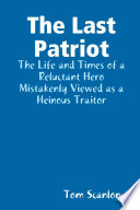 The Last Patriot: The Life and Times of a Reluctant Hero Mistakenly Viewed as a Traitor
