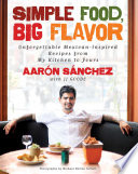 """Simple Food, Big Flavor: Unforgettable Mexican-Inspired Recipes from My Kitchen to Yours"" by Aaron Sanchez, JJ Goode, Michael Harlan Turkell"
