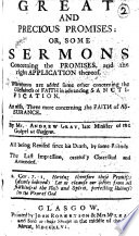 Great and Precious Promises  Or  Some Sermons Concerning the Promises  and the Right Application Thereof  Whereunto are Added Some Other Concerning the Usefulness of Faith in Advancing Sanctification  As Also  Three More Concerning the Faith of Assurance  By Mr  Andrew Gray     All Being Revised Since His Death  by Some Friends  The Preface Signed  Robert Trail  John Stirling   The Last Impression  Carefully Corrected and Amended