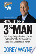 """""""How to Be a 3% Man, Winning the Heart of the Woman of Your Dreams"""" by Corey Wayne"""