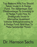 Top Reasons Why You Should Never Invest In A Hedge Fund  The Advantages And Disadvantages To Investing In A Hedge Fund  How To Strategically Invest In Alternative Investment Vehicles Without Investing In A Hedge Fund  And How To Make Substantial Money