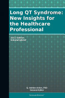 Long QT Syndrome  New Insights for the Healthcare Professional  2011 Edition