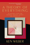 A theory of everything an integral vision for business, politics, science, and spirituality