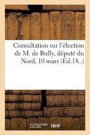 Consultation Sur l'Élection de M. de Bully, Député Du Nord, 10 Mars