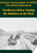 United States Army in WWII - the Mediterranean - Northwest Africa: Seizing the Initiative in the West